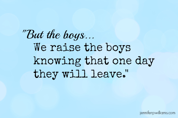 We raise the boys knowing that one day they will leave.
