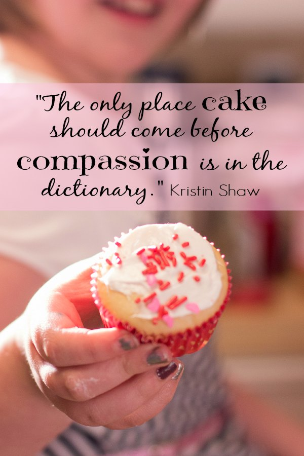 "Real life advice from Kristin Shaw, ""The only place cake could come before compassion is in the dictionary."""