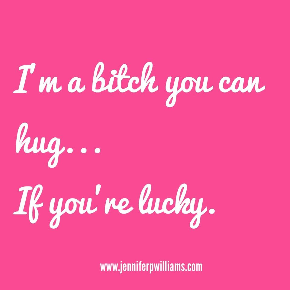 I'm a bitch you can hug. If you're lucky.