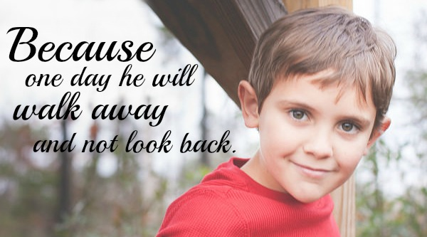 Because one day all too soon he will walk away and not look back.